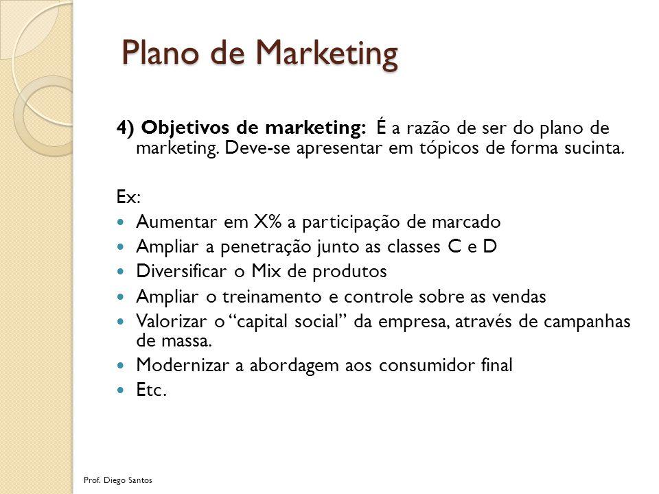 Plano de Marketing 4) Objetivos de marketing: É a razão de ser do plano de marketing. Deve-se apresentar em tópicos de forma sucinta.