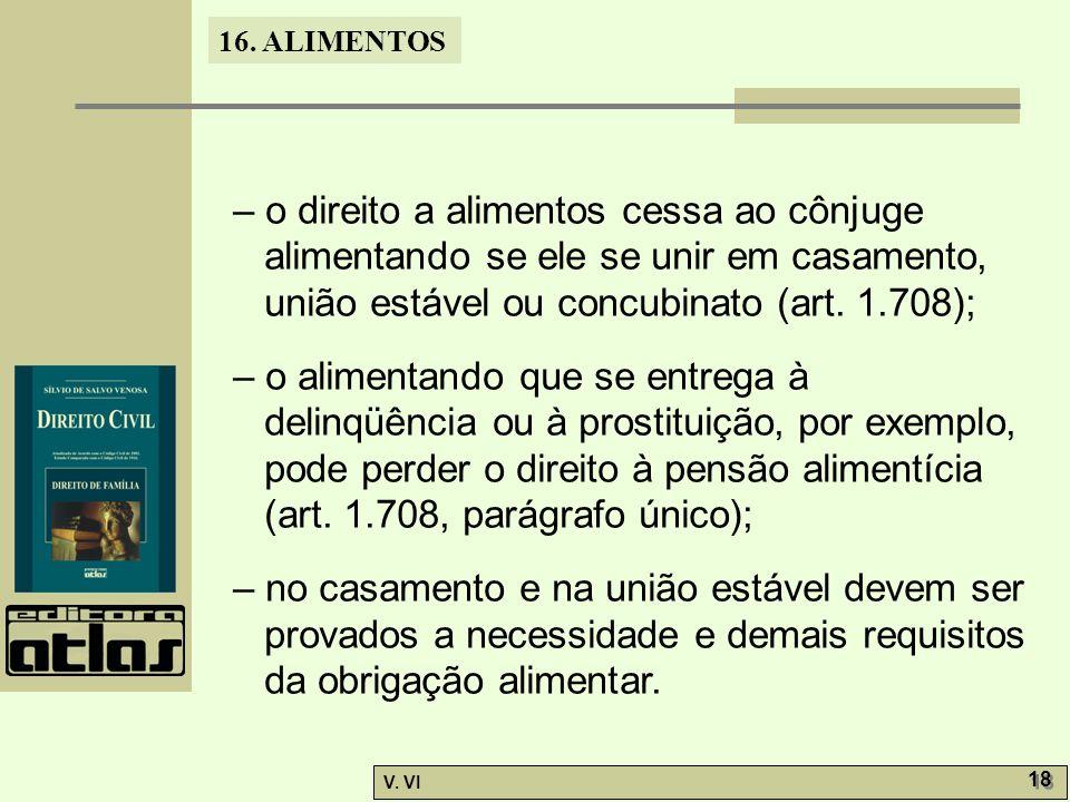 – o direito a alimentos cessa ao cônjuge alimentando se ele se unir em casamento, união estável ou concubinato (art. 1.708);