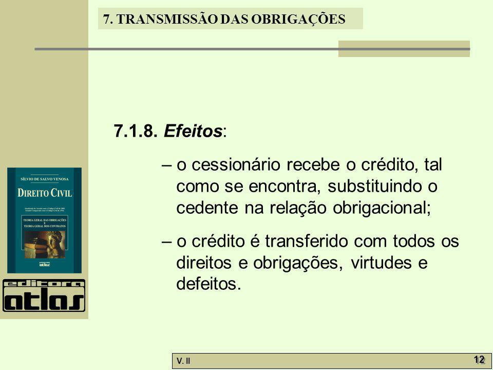 7.1.8. Efeitos: – o cessionário recebe o crédito, tal como se encontra, substituindo o cedente na relação obrigacional;