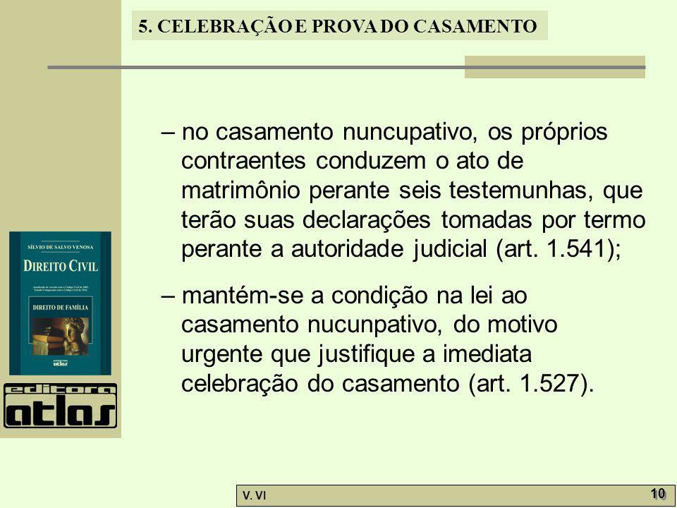 – no casamento nuncupativo, os próprios contraentes conduzem o ato de matrimônio perante seis testemunhas, que terão suas declarações tomadas por termo perante a autoridade judicial (art. 1.541);