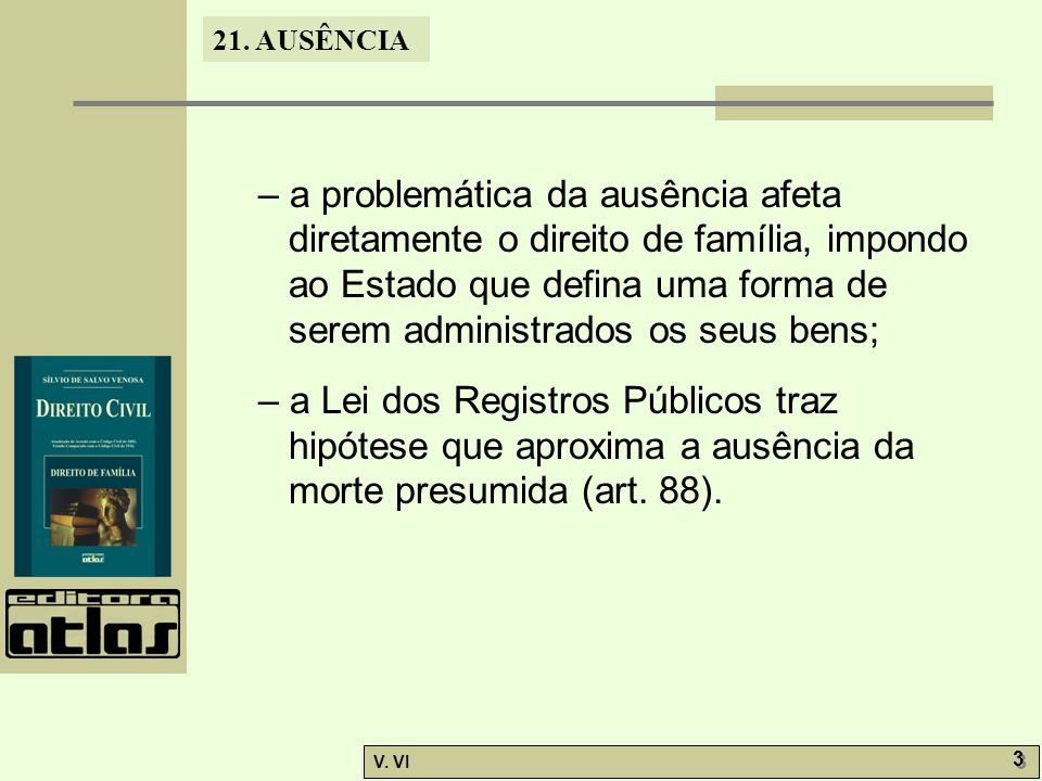 – a problemática da ausência afeta diretamente o direito de família, impondo ao Estado que defina uma forma de serem administrados os seus bens;