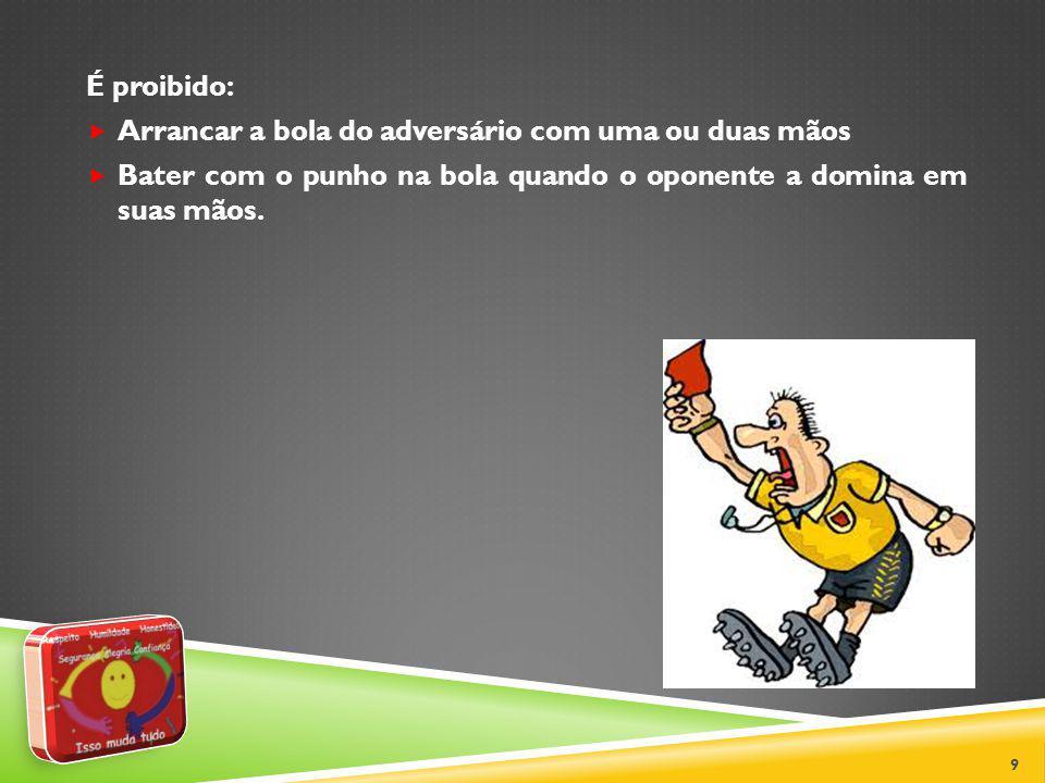 É proibido: Arrancar a bola do adversário com uma ou duas mãos.
