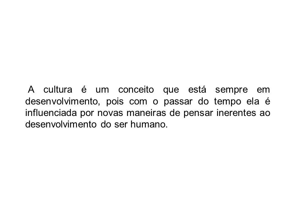 A cultura é um conceito que está sempre em desenvolvimento, pois com o passar do tempo ela é influenciada por novas maneiras de pensar inerentes ao desenvolvimento do ser humano.
