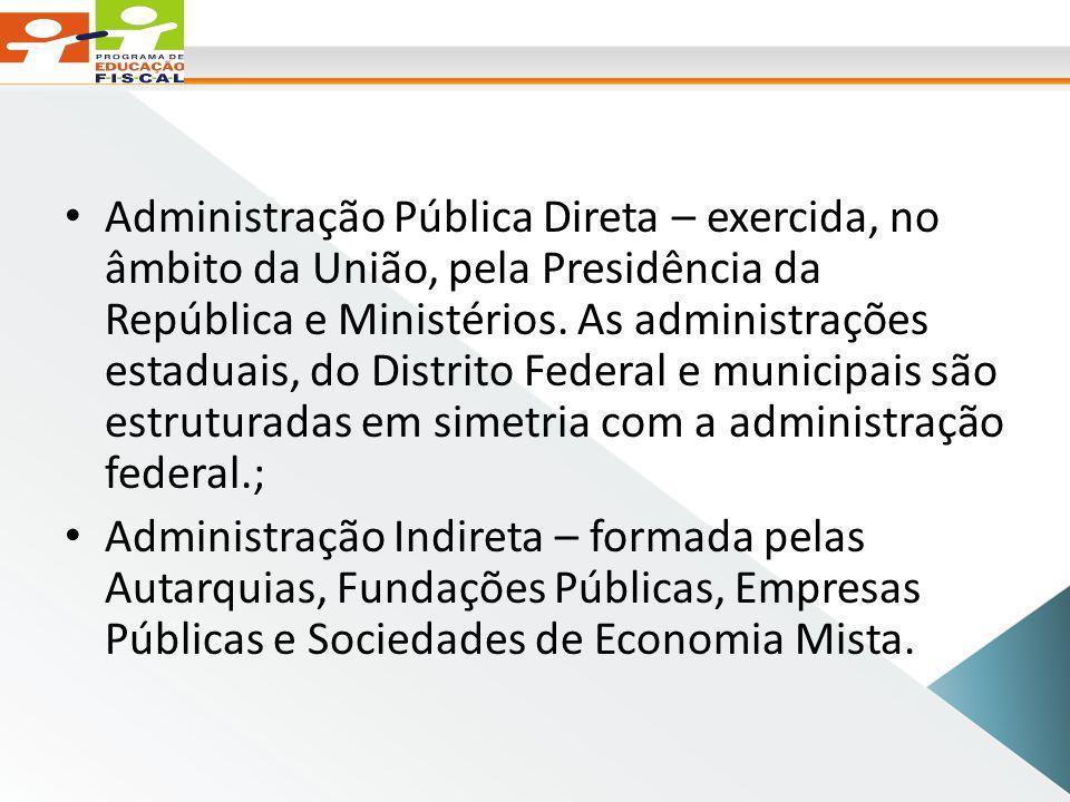 Administração Pública Direta – exercida, no âmbito da União, pela Presidência da República e Ministérios. As administrações estaduais, do Distrito Federal e municipais são estruturadas em simetria com a administração federal.;