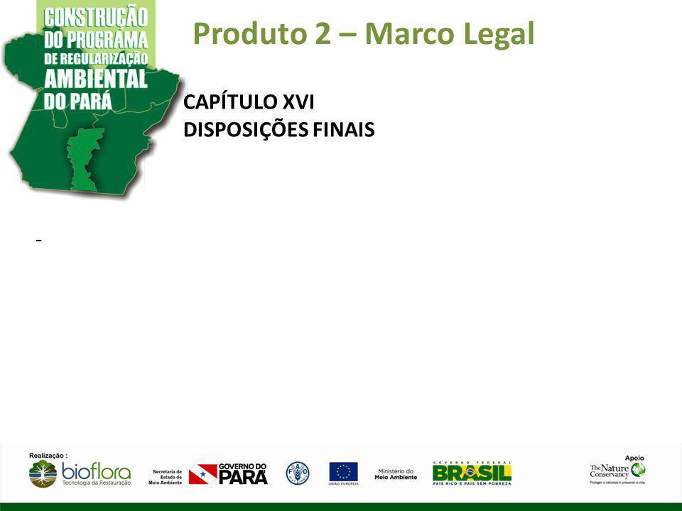Produto 2 – Marco Legal CAPÍTULO XVI DISPOSIÇÕES FINAIS -