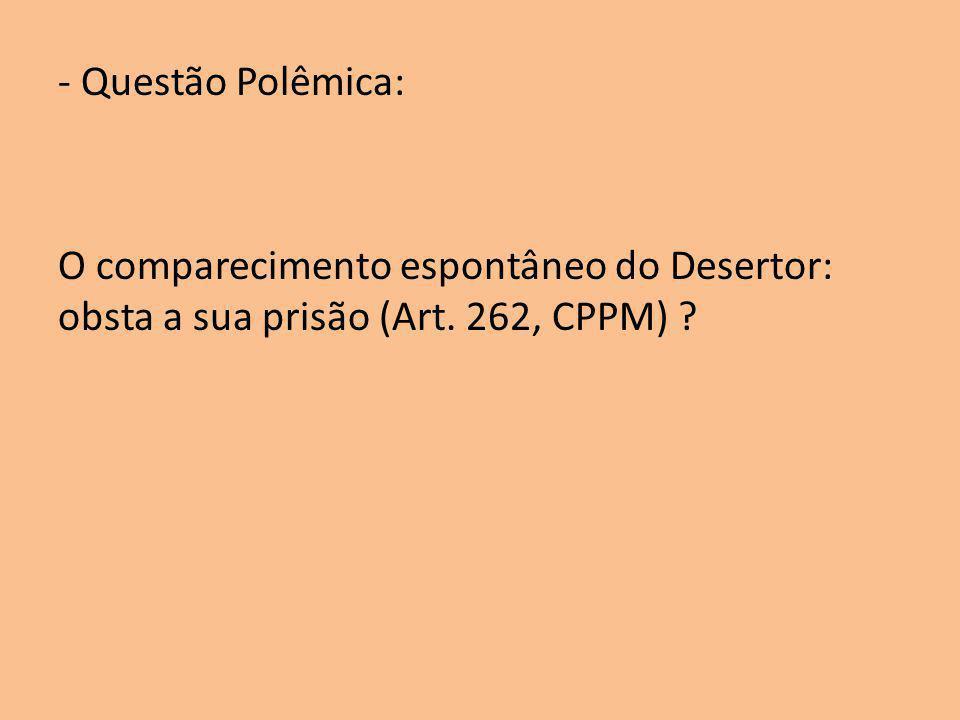 - Questão Polêmica: O comparecimento espontâneo do Desertor: obsta a sua prisão (Art. 262, CPPM)