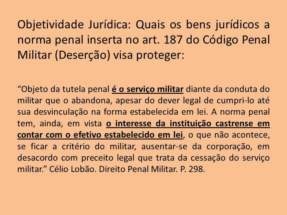 Objetividade Jurídica: Quais os bens jurídicos a norma penal inserta no art. 187 do Código Penal Militar (Deserção) visa proteger: