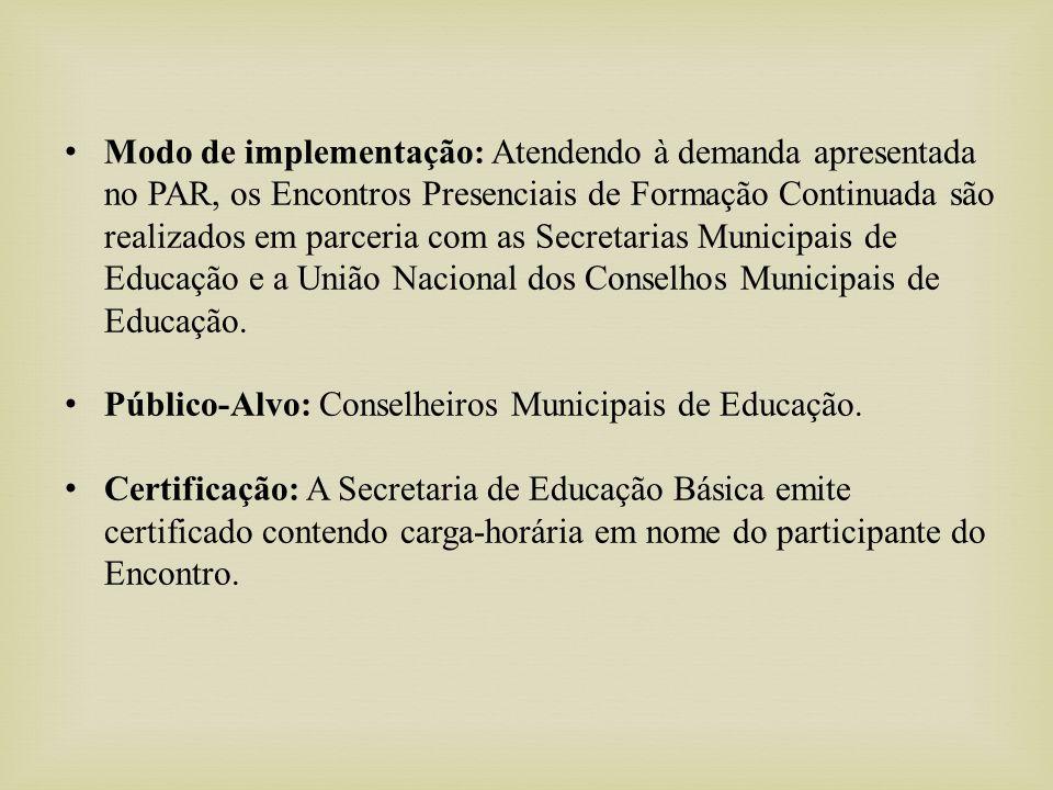 Modo de implementação: Atendendo à demanda apresentada no PAR, os Encontros Presenciais de Formação Continuada são realizados em parceria com as Secretarias Municipais de Educação e a União Nacional dos Conselhos Municipais de Educação.