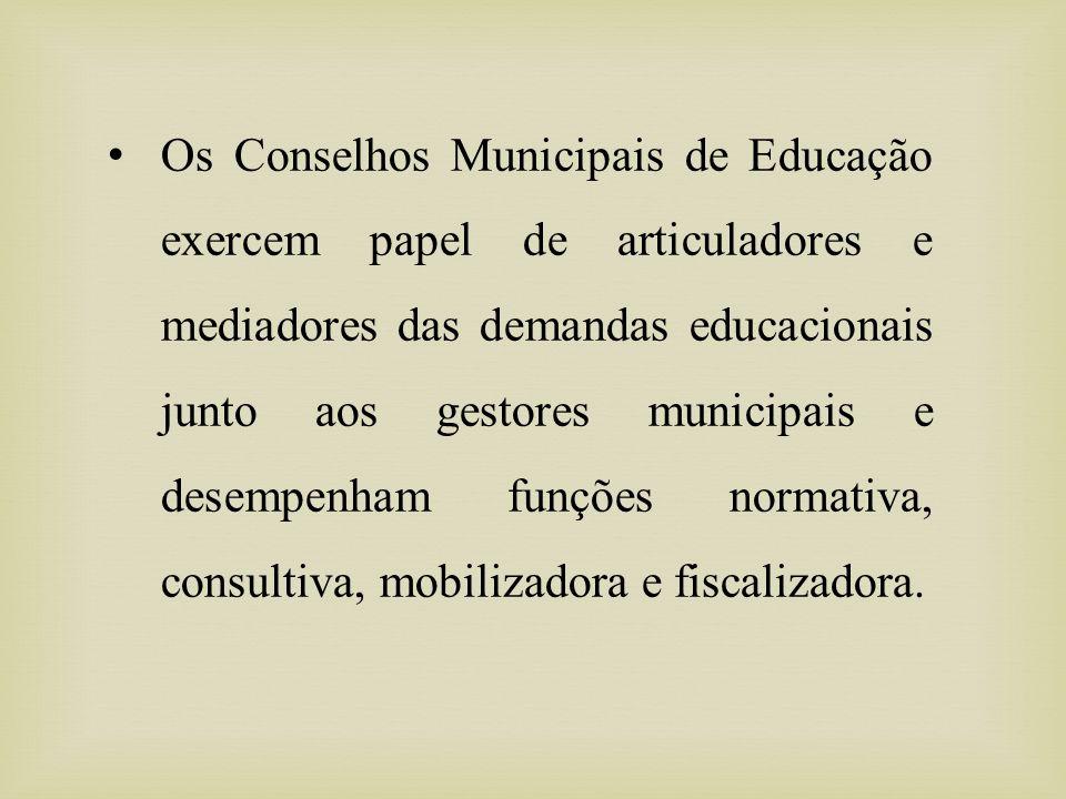 Os Conselhos Municipais de Educação exercem papel de articuladores e mediadores das demandas educacionais junto aos gestores municipais e desempenham funções normativa, consultiva, mobilizadora e fiscalizadora.