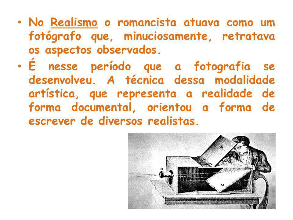 No Realismo o romancista atuava como um fotógrafo que, minuciosamente, retratava os aspectos observados.