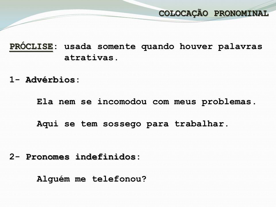 COLOCAÇÃO PRONOMINAL PRÓCLISE: usada somente quando houver palavras. atrativas. 1- Advérbios: Ela nem se incomodou com meus problemas.