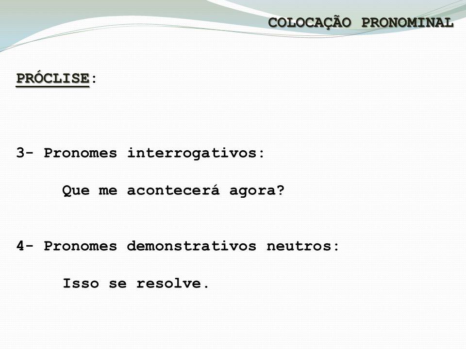 COLOCAÇÃO PRONOMINAL PRÓCLISE: 3- Pronomes interrogativos: Que me acontecerá agora 4- Pronomes demonstrativos neutros: