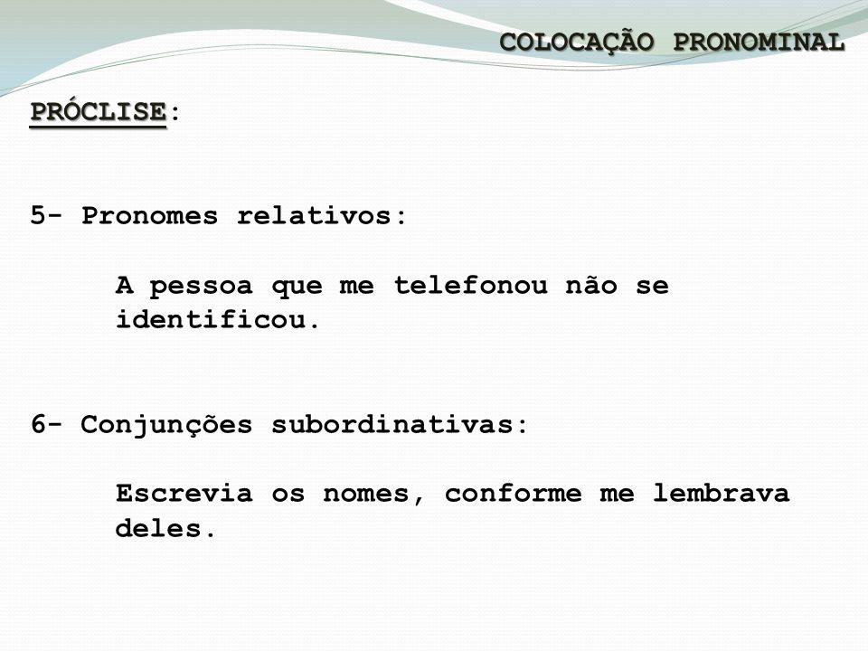 COLOCAÇÃO PRONOMINAL PRÓCLISE: 5- Pronomes relativos: A pessoa que me telefonou não se. identificou.
