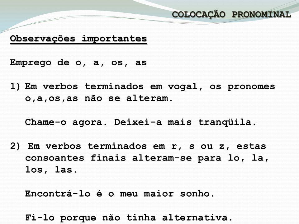 COLOCAÇÃO PRONOMINAL Observações importantes. Emprego de o, a, os, as. Em verbos terminados em vogal, os pronomes o,a,os,as não se alteram.