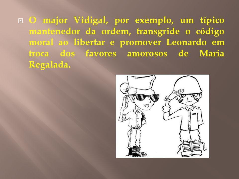 O major Vidigal, por exemplo, um típico mantenedor da ordem, transgride o código moral ao libertar e promover Leonardo em troca dos favores amorosos de Maria Regalada.
