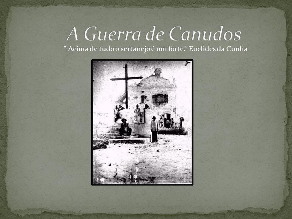 A Guerra de Canudos Acima de tudo o sertanejo é um forte. Euclides da Cunha