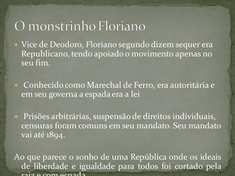 O monstrinho Floriano Vice de Deodoro, Floriano segundo dizem sequer era Republicano, tendo apoiado o movimento apenas no seu fim.