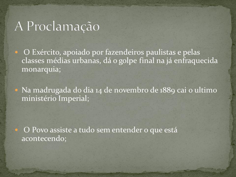 A Proclamação O Exército, apoiado por fazendeiros paulistas e pelas classes médias urbanas, dá o golpe final na já enfraquecida monarquia;