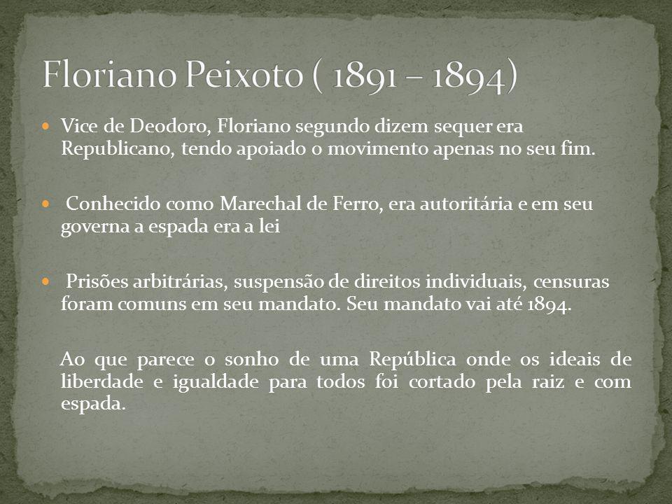 Floriano Peixoto ( 1891 – 1894) Vice de Deodoro, Floriano segundo dizem sequer era Republicano, tendo apoiado o movimento apenas no seu fim.