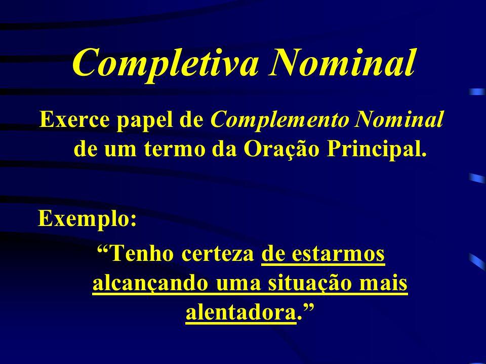 Completiva Nominal Exerce papel de Complemento Nominal de um termo da Oração Principal. Exemplo: