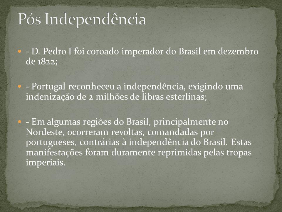 Pós Independência - D. Pedro I foi coroado imperador do Brasil em dezembro de 1822;
