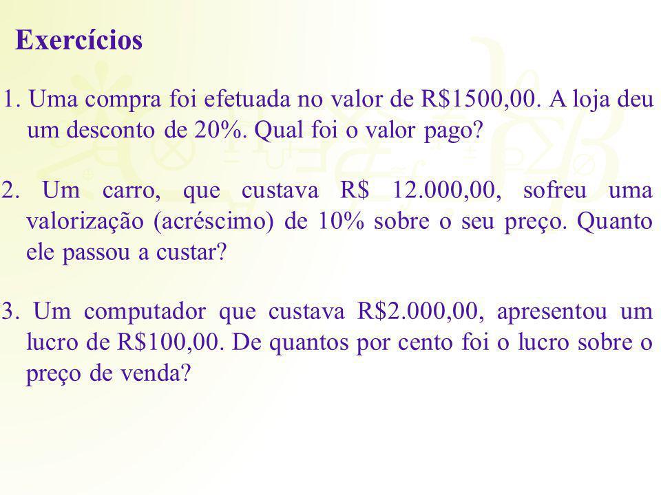 Exercícios 1. Uma compra foi efetuada no valor de R$1500,00. A loja deu um desconto de 20%. Qual foi o valor pago
