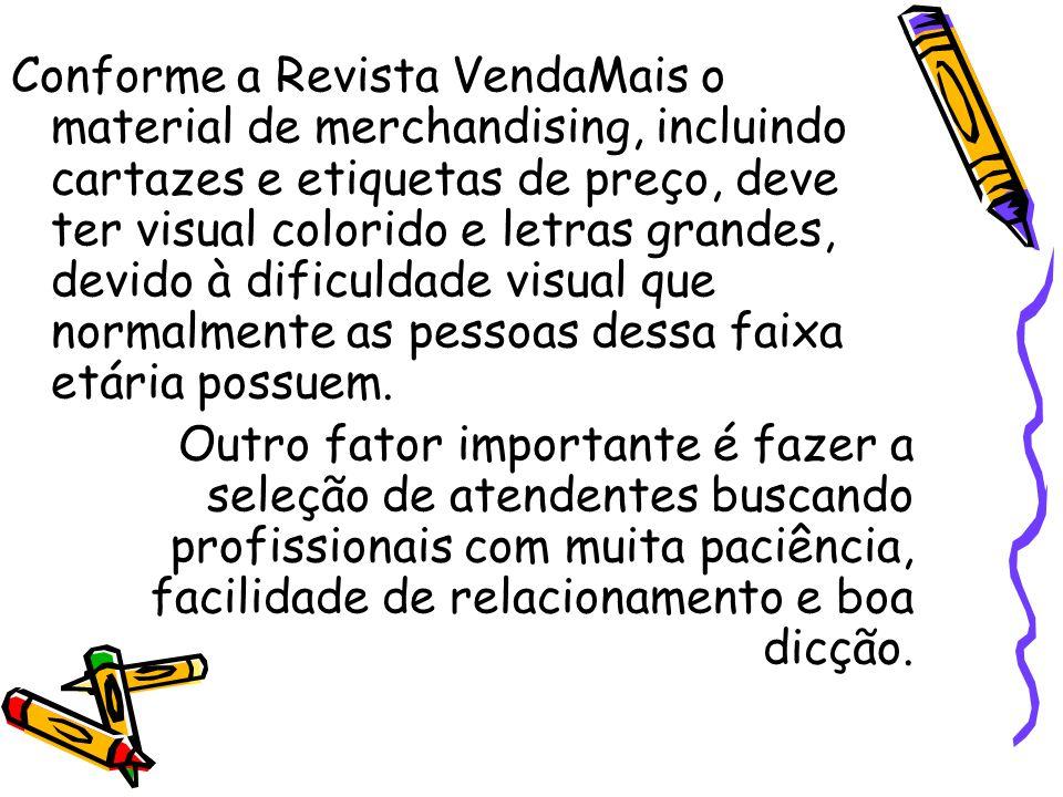 Conforme a Revista VendaMais o material de merchandising, incluindo cartazes e etiquetas de preço, deve ter visual colorido e letras grandes, devido à dificuldade visual que normalmente as pessoas dessa faixa etária possuem.