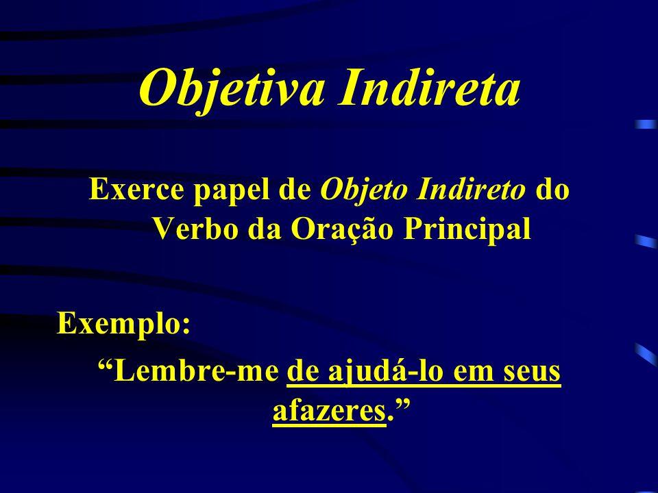 Objetiva Indireta Exerce papel de Objeto Indireto do Verbo da Oração Principal.