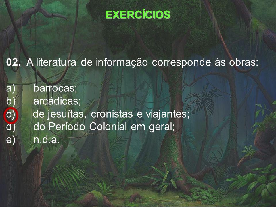 EXERCÍCIOS 02. A literatura de informação corresponde às obras: a) barrocas; b) arcádicas;