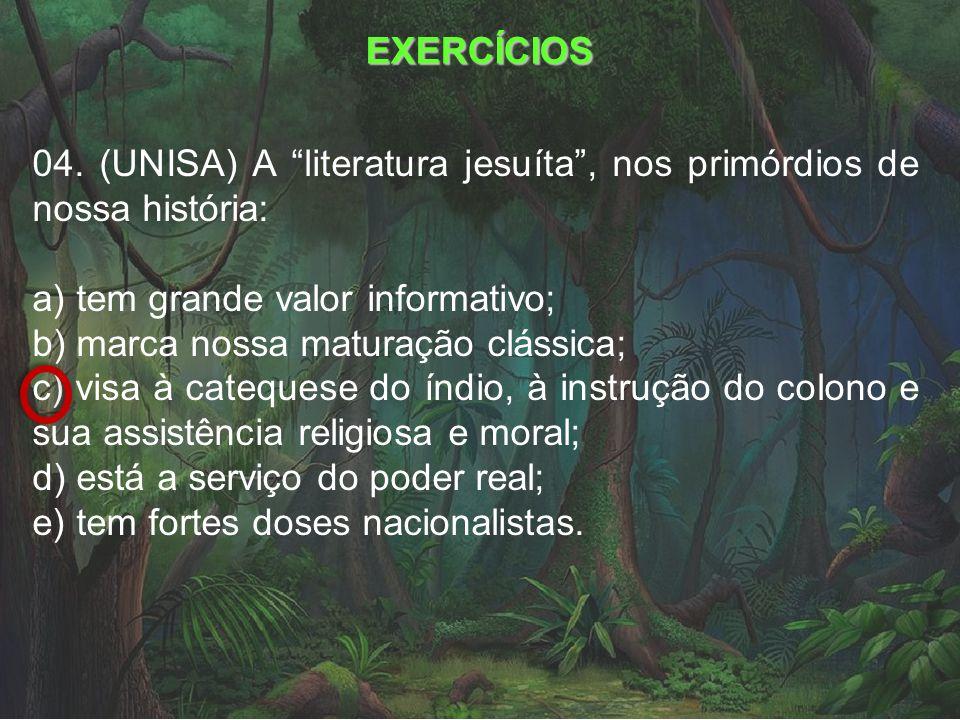 EXERCÍCIOS 04. (UNISA) A literatura jesuíta , nos primórdios de nossa história: a) tem grande valor informativo;
