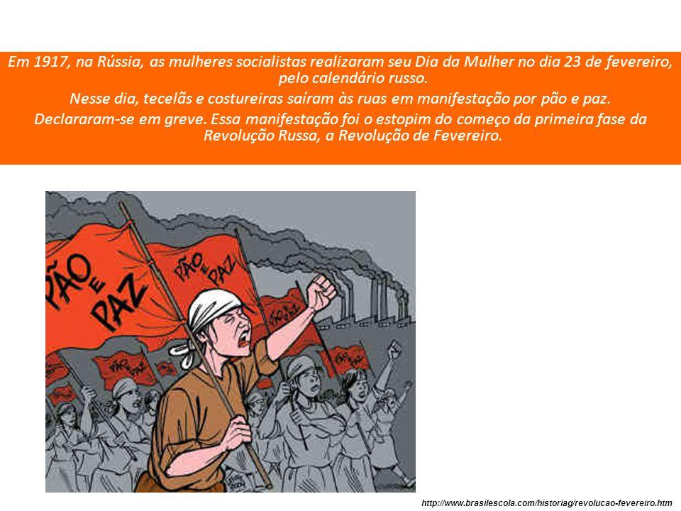 Em 1917, na Rússia, as mulheres socialistas realizaram seu Dia da Mulher no dia 23 de fevereiro, pelo calendário russo. Nesse dia, tecelãs e costureiras saíram às ruas em manifestação por pão e paz. Declararam-se em greve. Essa manifestação foi o estopim do começo da primeira fase da Revolução Russa, a Revolução de Fevereiro.