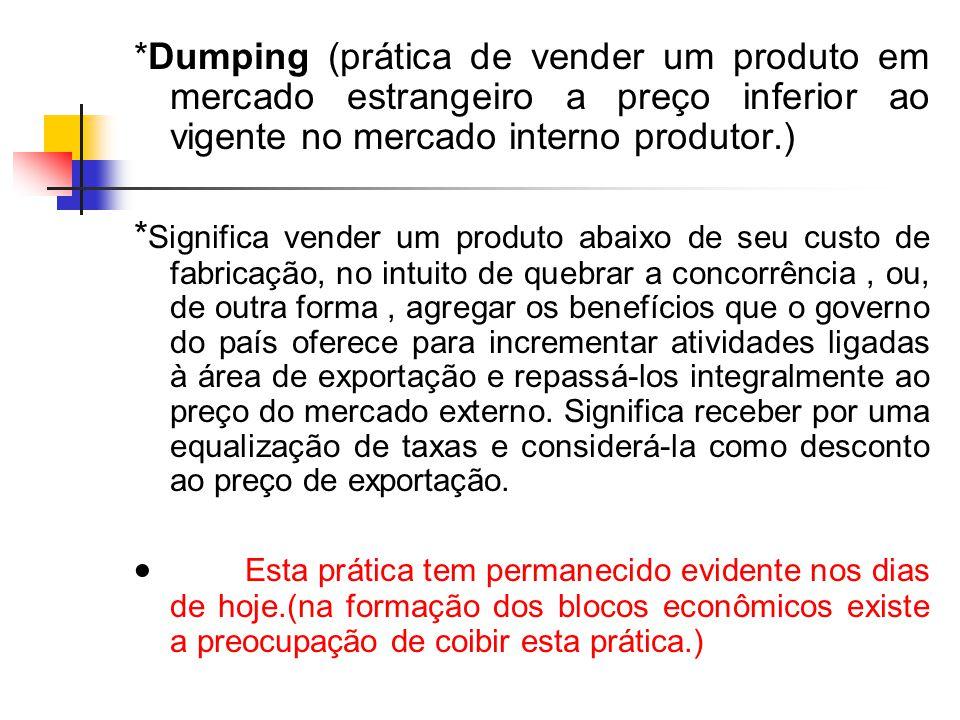 *Dumping (prática de vender um produto em mercado estrangeiro a preço inferior ao vigente no mercado interno produtor.)