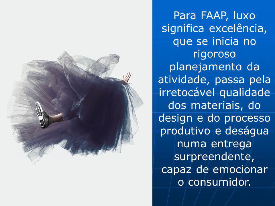 Para FAAP, luxo significa excelência, que se inicia no rigoroso planejamento da atividade, passa pela irretocável qualidade dos materiais, do design e do processo produtivo e deságua numa entrega surpreendente, capaz de emocionar o consumidor.