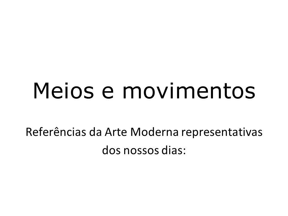Referências da Arte Moderna representativas dos nossos dias: