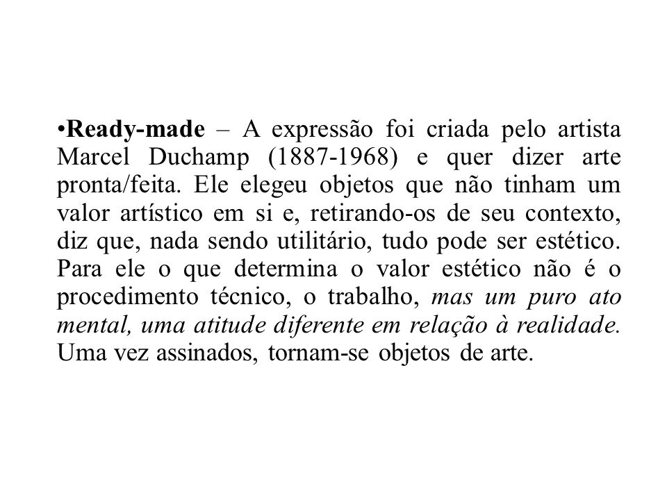 Ready-made – A expressão foi criada pelo artista Marcel Duchamp (1887-1968) e quer dizer arte pronta/feita.