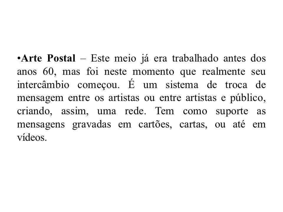 Arte Postal – Este meio já era trabalhado antes dos anos 60, mas foi neste momento que realmente seu intercâmbio começou.