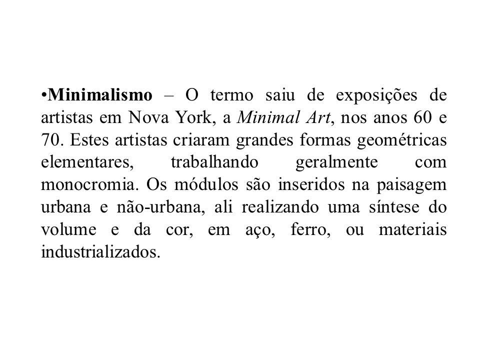 Minimalismo – O termo saiu de exposições de artistas em Nova York, a Minimal Art, nos anos 60 e 70.