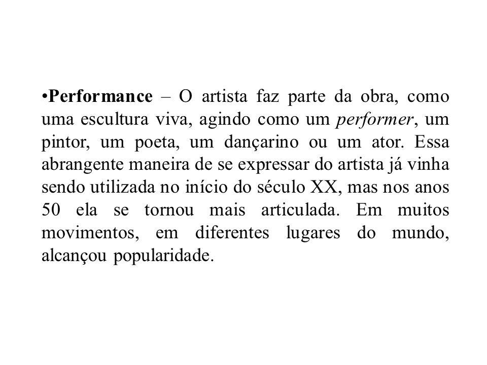 Performance – O artista faz parte da obra, como uma escultura viva, agindo como um performer, um pintor, um poeta, um dançarino ou um ator.