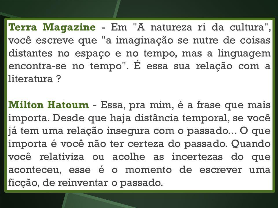 Terra Magazine - Em A natureza ri da cultura , você escreve que a imaginação se nutre de coisas distantes no espaço e no tempo, mas a linguagem encontra-se no tempo . É essa sua relação com a literatura