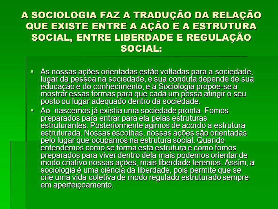 A SOCIOLOGIA FAZ A TRADUÇÃO DA RELAÇÃO QUE EXISTE ENTRE A AÇÃO E A ESTRUTURA SOCIAL, ENTRE LIBERDADE E REGULAÇÃO SOCIAL:
