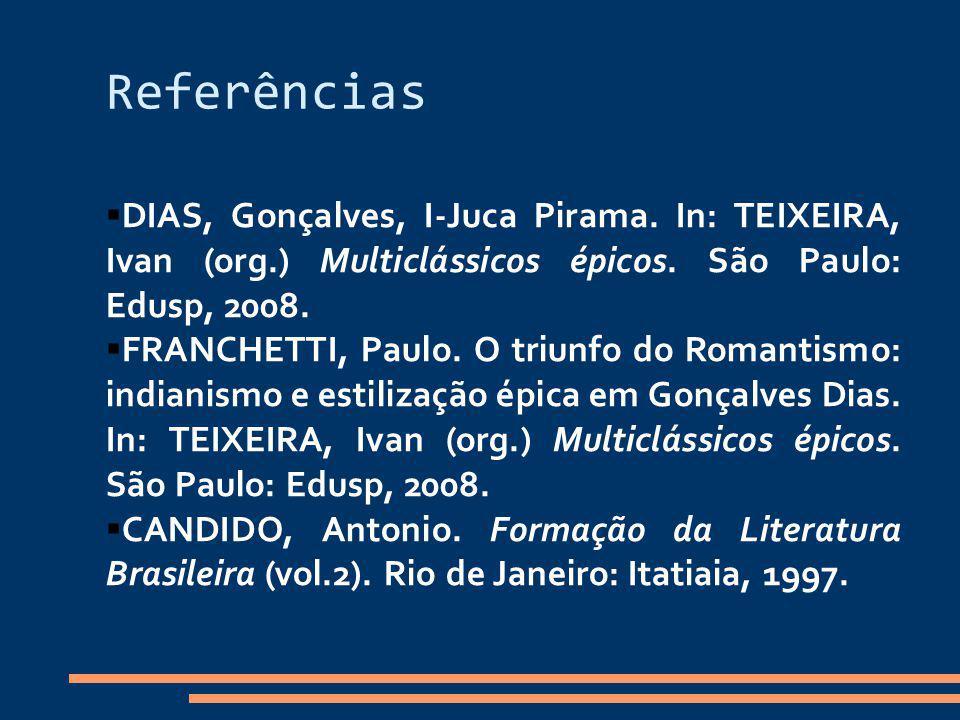 Referências DIAS, Gonçalves, I-Juca Pirama. In: TEIXEIRA, Ivan (org.) Multiclássicos épicos. São Paulo: Edusp, 2008.