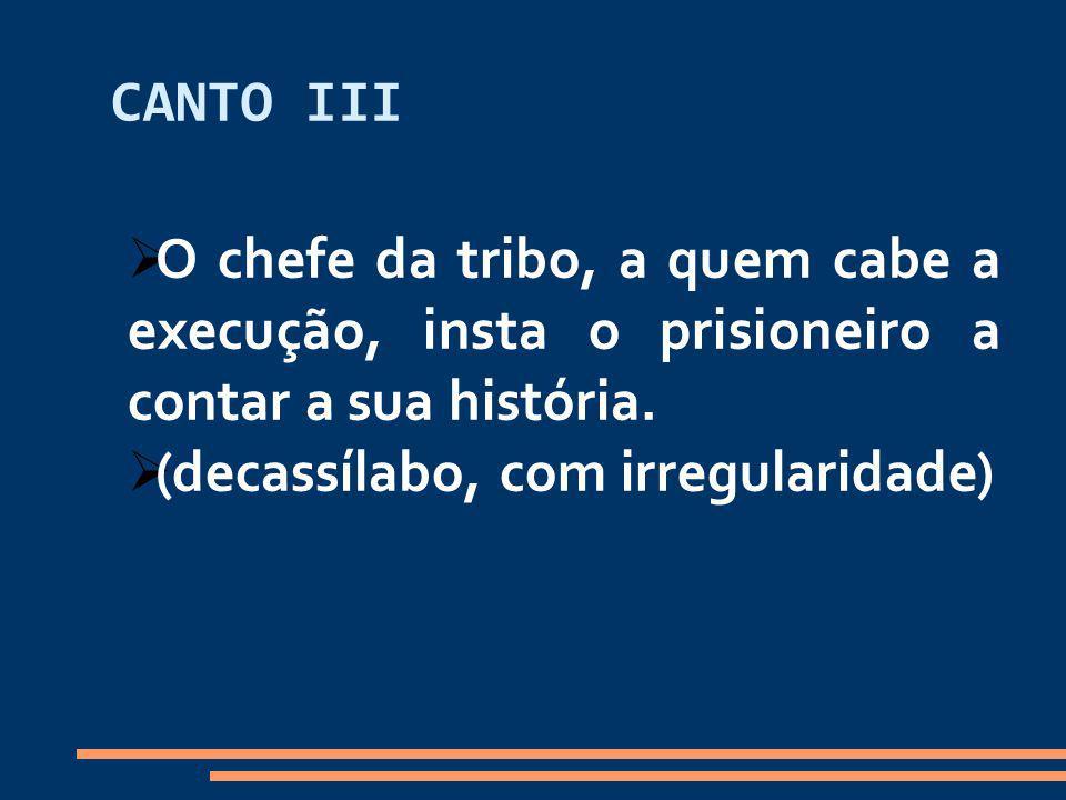 CANTO III O chefe da tribo, a quem cabe a execução, insta o prisioneiro a contar a sua história.