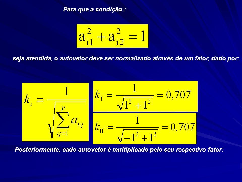 Para que a condição : seja atendida, o autovetor deve ser normalizado através de um fator, dado por: