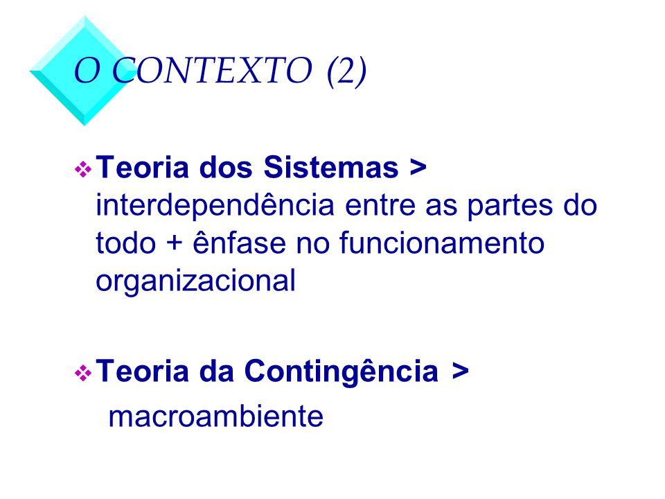 O CONTEXTO (2) Teoria dos Sistemas > interdependência entre as partes do todo + ênfase no funcionamento organizacional.