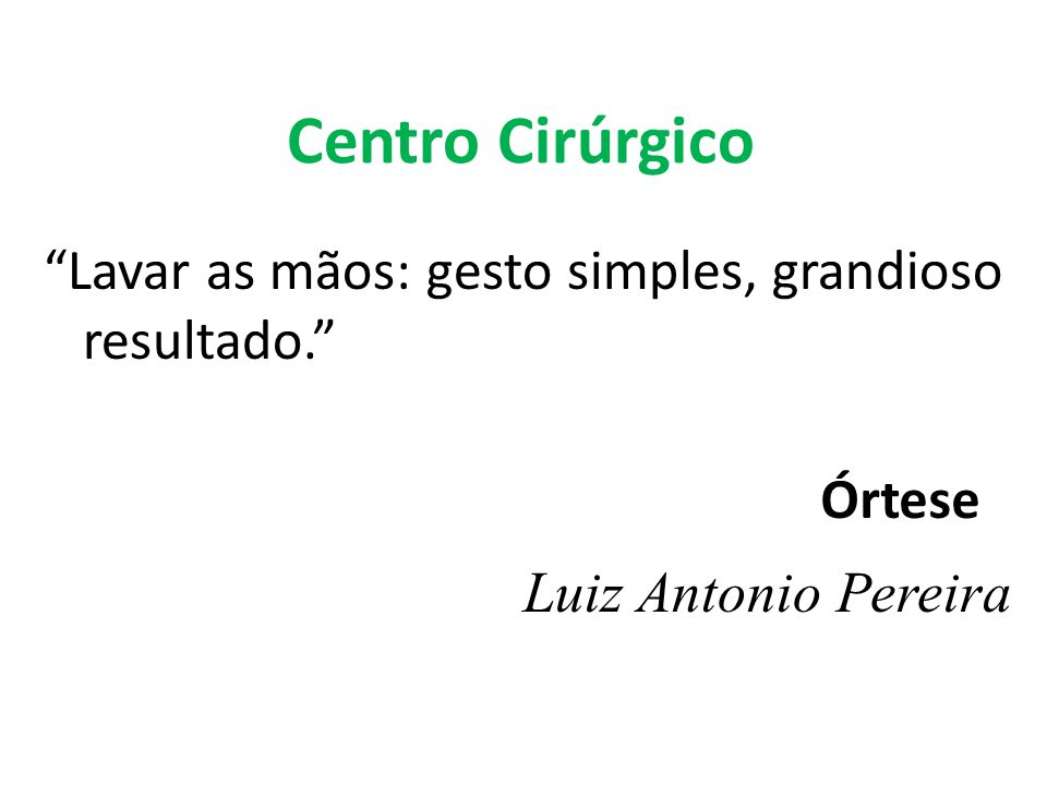Centro Cirúrgico Lavar as mãos: gesto simples, grandioso resultado. Luiz Antonio Pereira Órtese