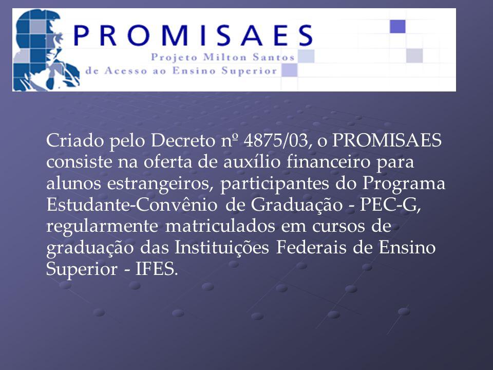 Criado pelo Decreto nº 4875/03, o PROMISAES consiste na oferta de auxílio financeiro para alunos estrangeiros, participantes do Programa Estudante-Convênio de Graduação - PEC-G, regularmente matriculados em cursos de graduação das Instituições Federais de Ensino Superior - IFES.
