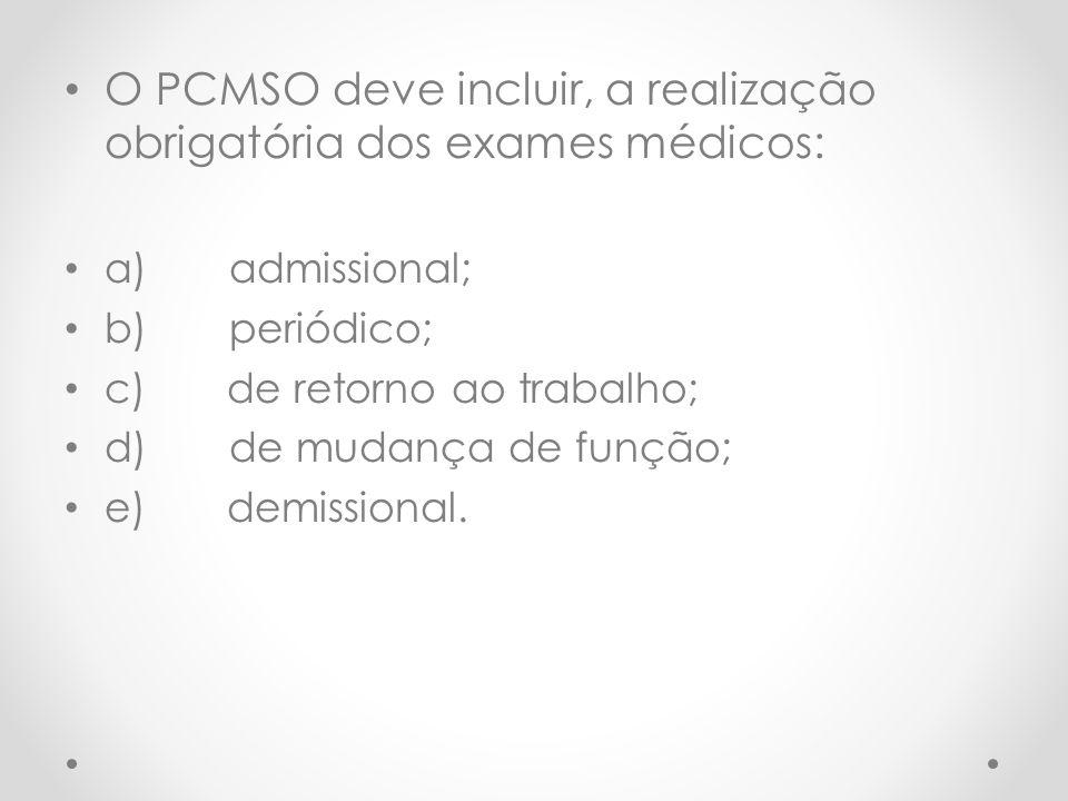 O PCMSO deve incluir, a realização obrigatória dos exames médicos: