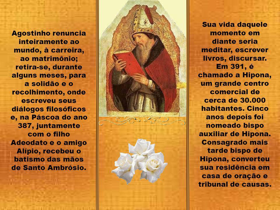 Sua vida daquele momento em diante seria meditar, escrever livros, discursar. Em 391, é chamado a Hipona, um grande centro comercial de cerca de 30.000 habitantes. Cinco anos depois foi nomeado bispo auxiliar de Hipona. Consagrado mais tarde bispo de Hipona, converteu sua residência em casa de oração e tribunal de causas.