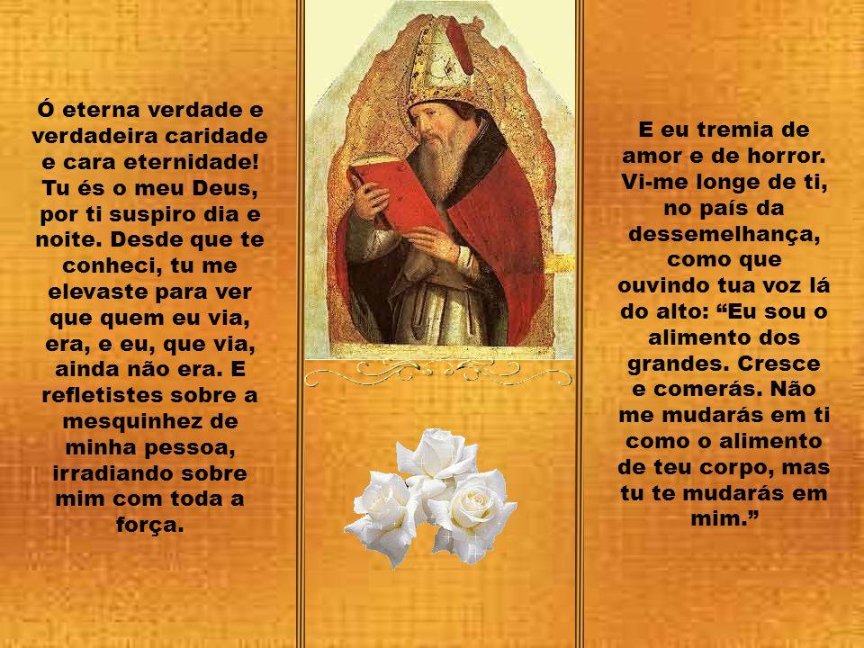 Ó eterna verdade e verdadeira caridade e cara eternidade