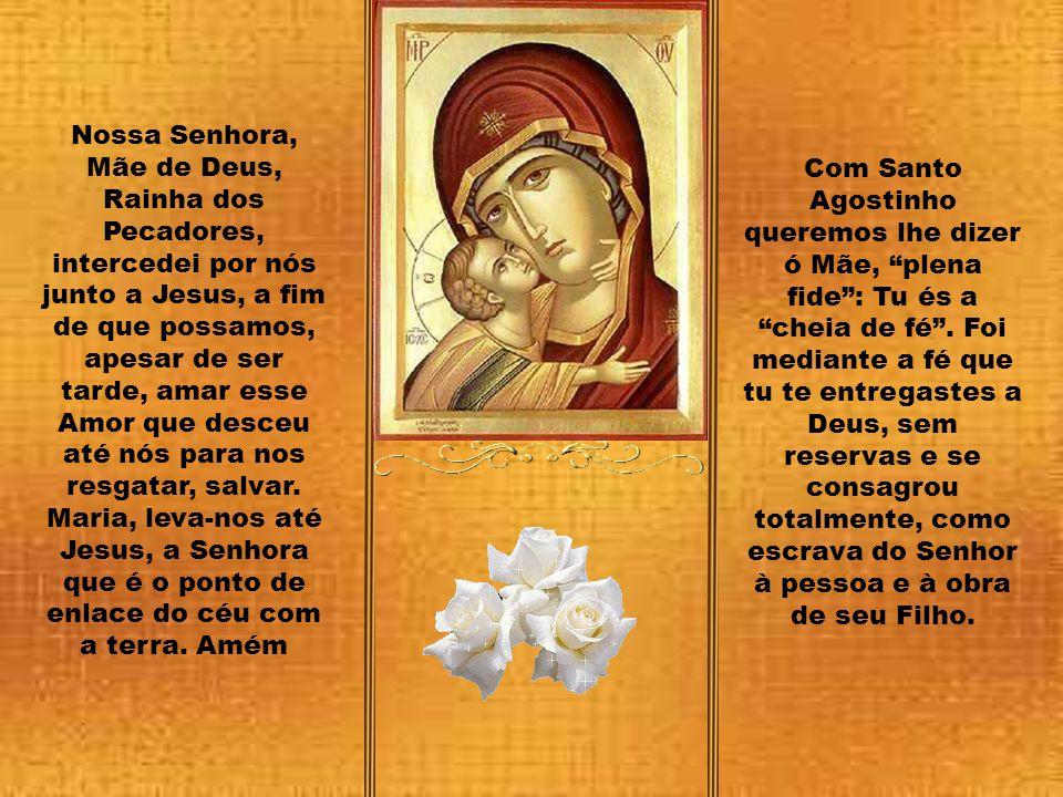 Nossa Senhora, Mãe de Deus, Rainha dos Pecadores, intercedei por nós junto a Jesus, a fim de que possamos, apesar de ser tarde, amar esse Amor que desceu até nós para nos resgatar, salvar. Maria, leva-nos até Jesus, a Senhora que é o ponto de enlace do céu com a terra. Amém
